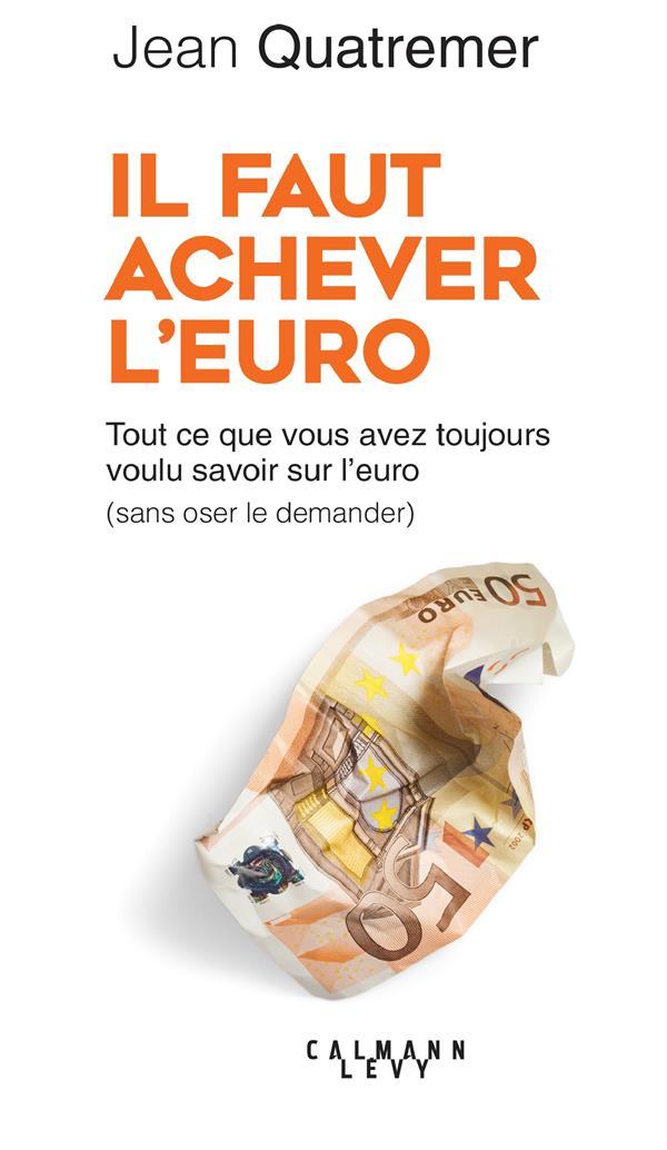 IL FAUT ACHEVER L'EURO - TOUT CE QUE VOUS AVEZ TOUJOURS VOULU SAVOIR SUR L'EURO (SANS OSER LE DEMAND