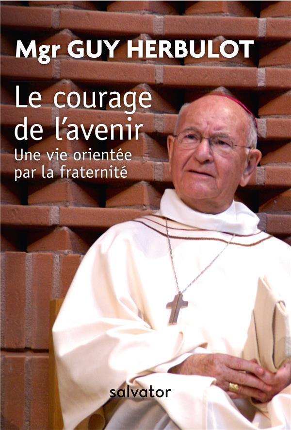 LE COURAGE DE L AVENIR. UNE VIE ORIENTEE PAR LA FRATERNITE