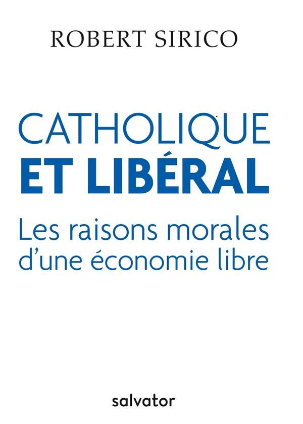 CATHOLIQUE ET LIBERAL. LES RAISONS MORALES D'UNE ECONOMIE LIBRE