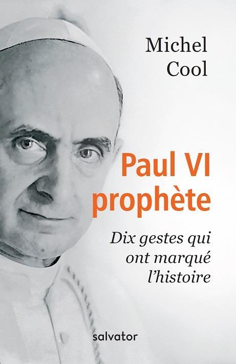 PAUL VI PROPHETE. DIX GESTES QUI ONT MARQUE L'HISTOIRE