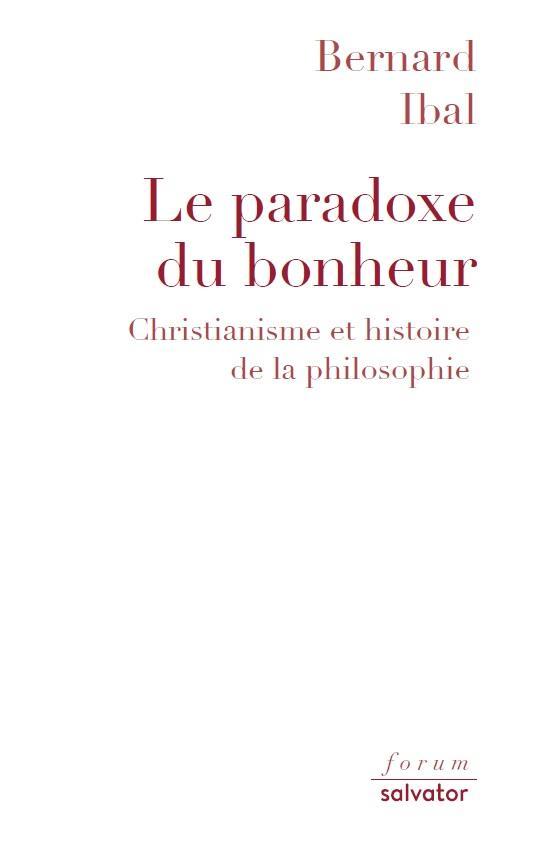 LE PARADOXE DU BONHEUR. CHRISTIANISME ET HISTOIRE DE LA PHILOSOPHIE