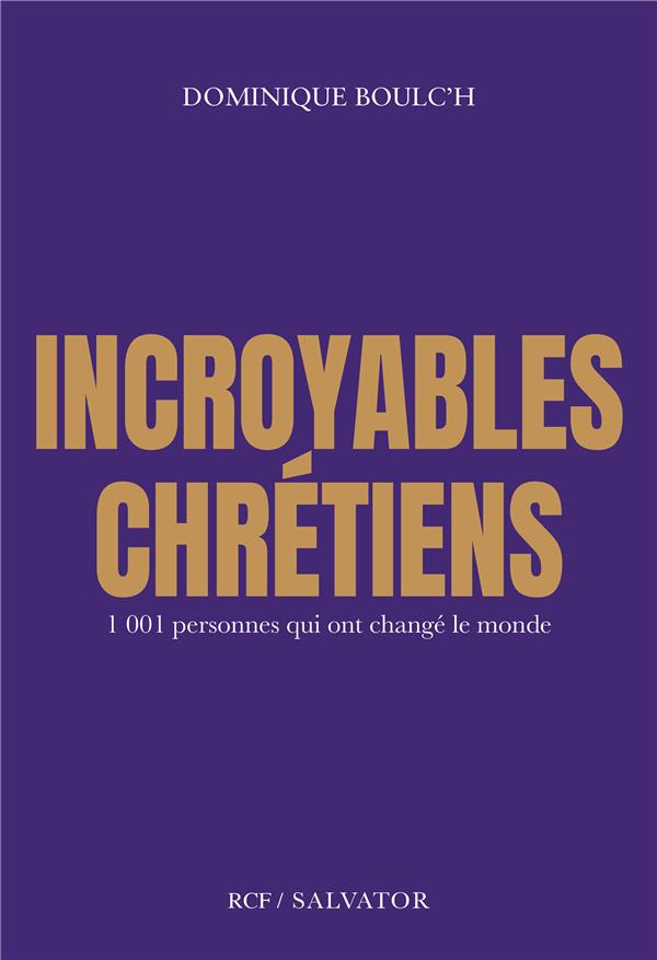 INCROYABLES CHRETIENS - 1001 PERSONNES QUI ONT CHANGE LE MONDE