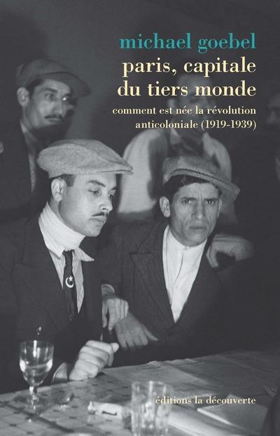PARIS, CAPITALE DU TIERS MONDE - COMMENT EST NEE LA REVOLUTION ANTICOLONIALE (1919-1939)