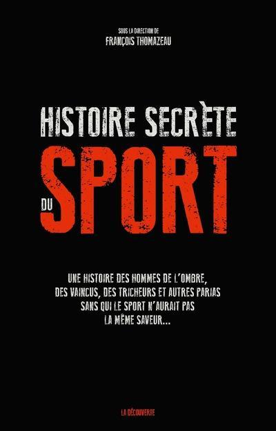 UNE HISTOIRE SECRETE DU SPORT - UNE HISTOIRE DES HOMMES DE L'OMBRE, DES VAINCUS, DES TRICHEURS ET AU