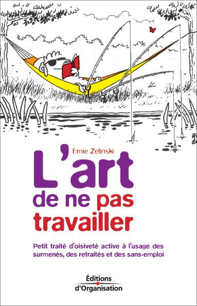 L'ART DE NE PAS TRAVAILLER PETIT TRAITE D'OISIVETE ACTIVE A L'USAGE DES SURMENES, DES RETRAITES ET D
