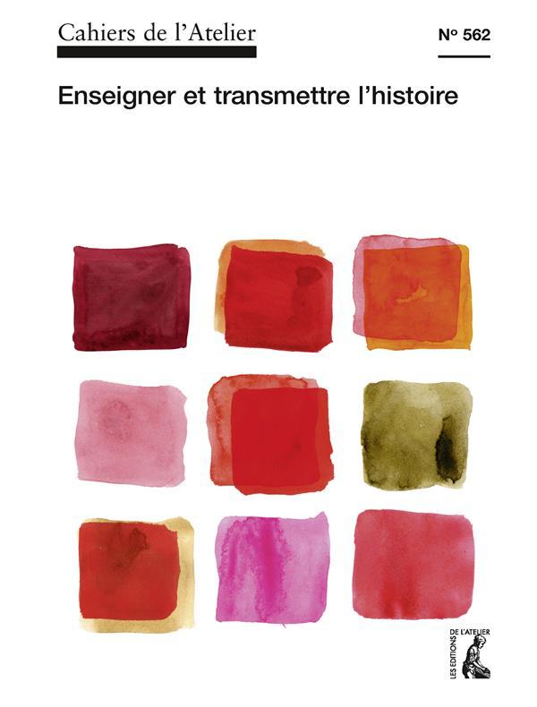 CAHIERS DE L'ATELIER 562. ENSEIGNER ET TRANSMETTRE L'HISTOIRE
