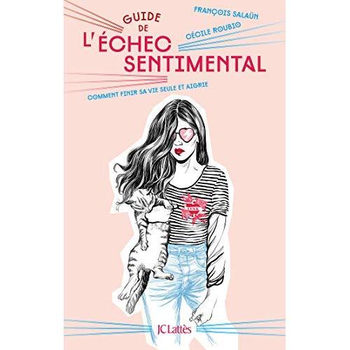GUIDE DE L'ECHEC SENTIMENTAL - COMMENT FINIR SA VIE SEULE ET AIGRIE