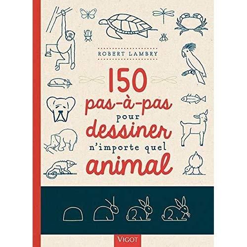 150 PAS A PAS POUR DESSINER N'IMPORTE QUEL ANIMAL