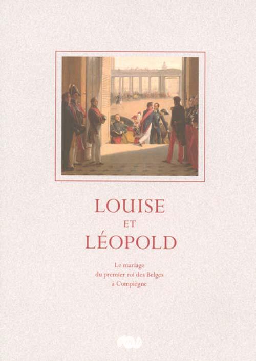 LOUISE ET LEOPOLD - LE MARIAGE DU PREMIER ROI DES BELGES A COMPIEGNE