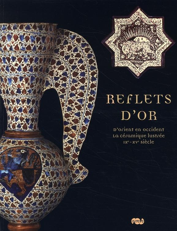 REFLETS D'OR - D'ORIENT EN OCCIDENT - LA CERAMIQUE LUSTREE IXE - XVE SIECLE
