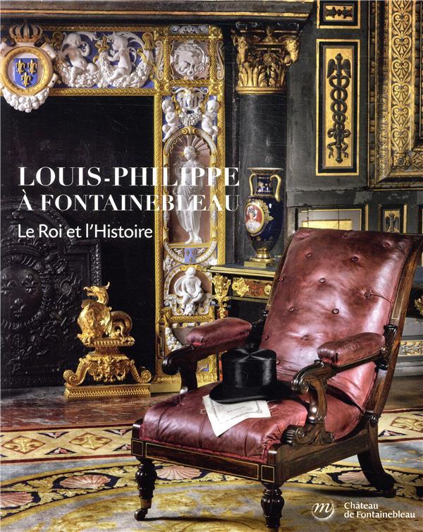 LOUIS-PHILIPPE A FONTAINEBLEAU, LE ROI ET L'HISTOIRE