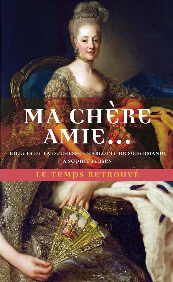 MA CHERE AMIE  - BILLETS DE LA DUCHESSE CHARLOTTE DE SUDERMANIE A SOPHIE DE FERSEN