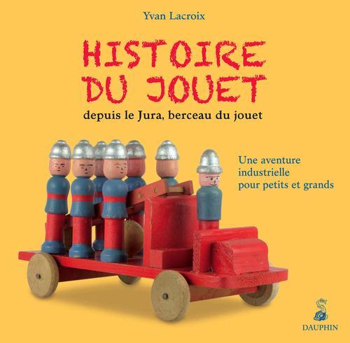 HISTOIRE DU JOUET DEPUIS LE JURA, BERCEAU DU JOUET - UNE AVENTURE INDUSTRIELLE POUR PETITS ET GRANDS