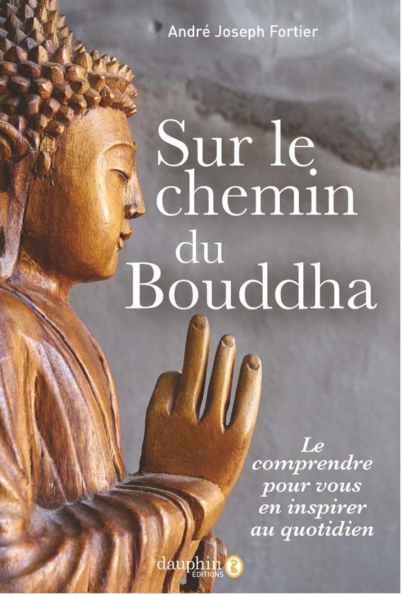 SUR LE CHEMIN DE BOUDDHA - LE COMPRENDRE POUR VOUS EN INSPIRER AU QUOTIDIEN