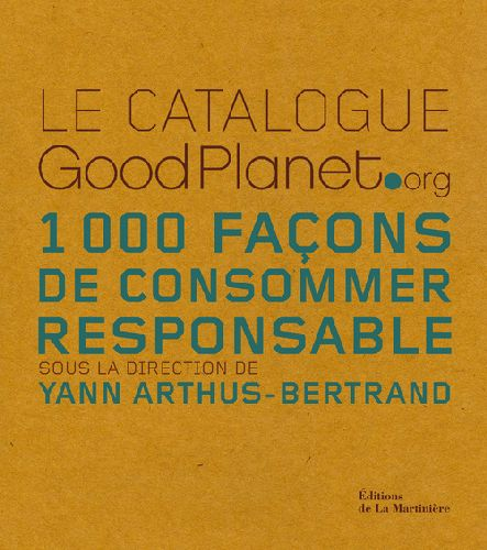 CATALOGUE GOODPLANET.ORG. 1000 FACONS DE CONSOMMER RESPONSABLE (LE)