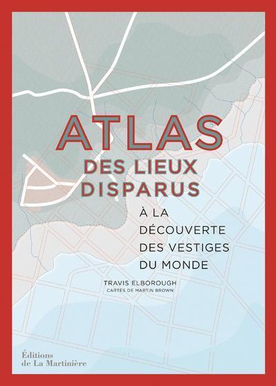 ATLAS DES LIEUX DISPARUS - A LA DECOUVERTE DES VESTIGES DU MONDE