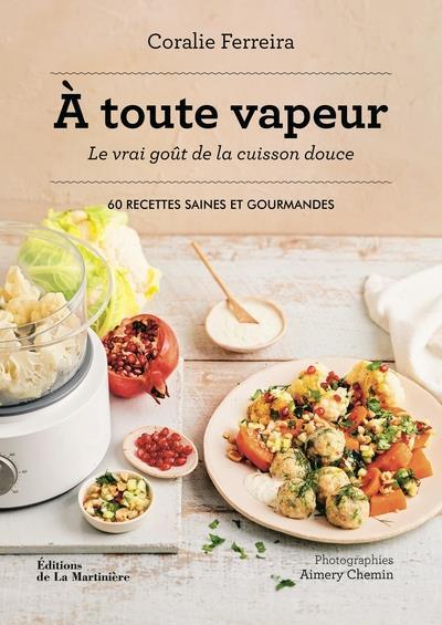 A TOUTE VAPEUR - LE VRAI GOUT DE LA CUISSON DOUCE - 60 RECETTES SAINES ET GOURMANDES