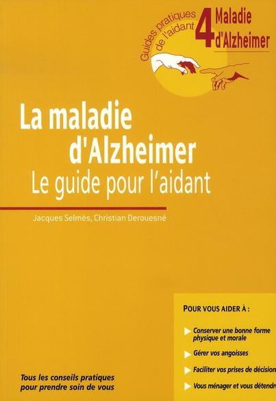 LA MALADIE D'ALZHEIMER. LE GUIDE POUR L'AIDANT. GUIDE 4. TOUS LES CONSEILS PRATIQUES POUR PRENDRE SO