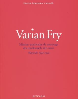 VARIAN FRY MISSION AMERICAINE DE SAUVETAGE DES INTELLECTUELS ANTI-NAZIS, MARSEILLE, 1940-1942