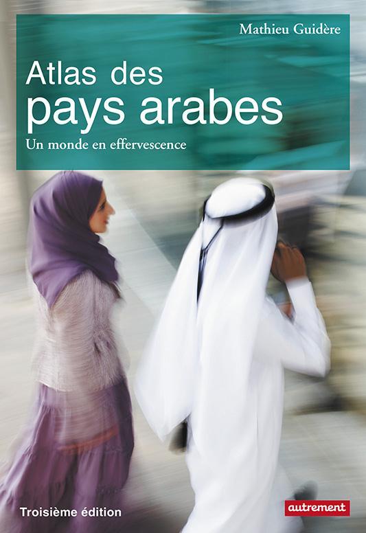ATLAS DES PAYS ARABES : DES REVOLUTIONS A LA DEMOCRATIE - UN MONDE EN EFFERVESCENCE