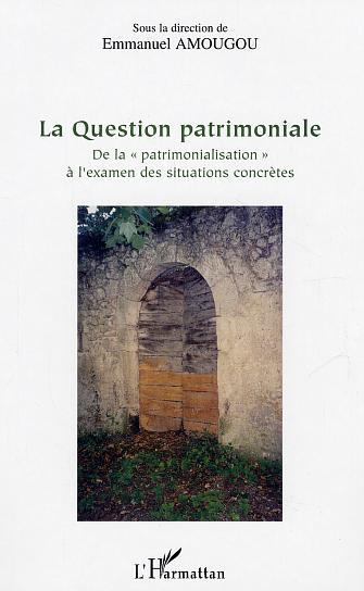 """LA QUESTION PATRIMONIALE - DE LA """"PATRIMONIALISATION"""" A L'EXAMEN DES SITUATIONS CONCRETES"""