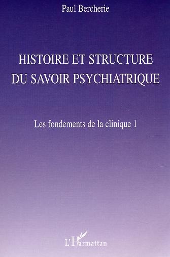 HISTOIRE ET STRUCTURE DU SAVOIR PSYCHIATRIQUE - LES FONDEMENTS DE LA CLINIQUE 1