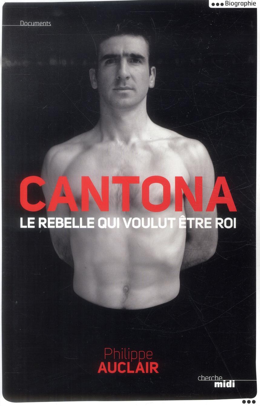 CANTONA, LE REBELLE QUI VOULUT ETRE ROI