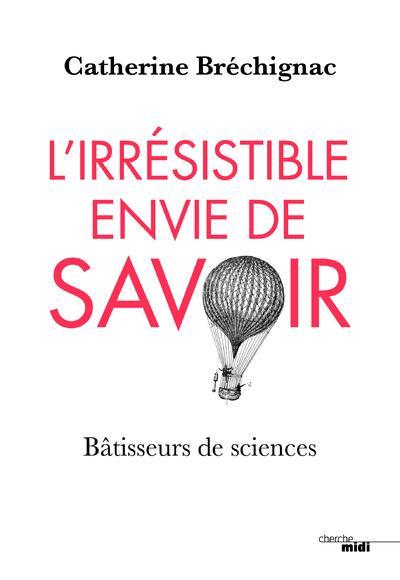 L'IRRESISTIBLE ENVIE DE SAVOIR - BATISSEURS DE SCIENCES