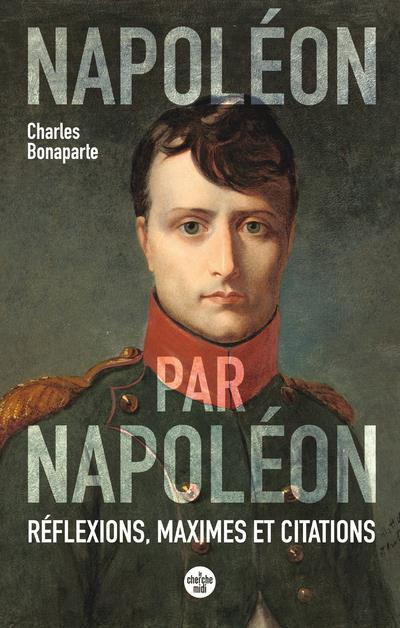 NAPOLEON PAR NAPOLEON - REFLEXIONS, MAXIMES ET CITATIONS (NOUVELLE EDITION)