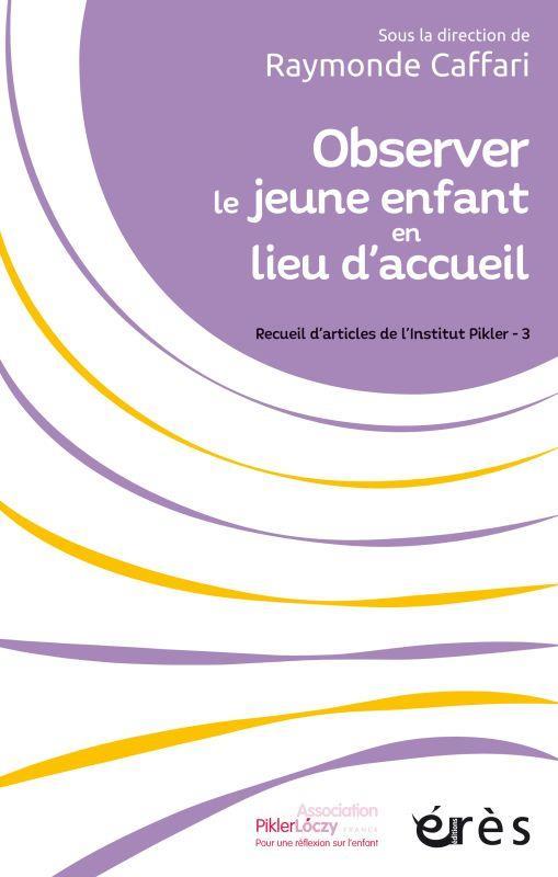 OBSERVER LE JEUNE ENFANT EN LIEU D'ACCUEIL - RECUEIL D'ARTICLES DE L'INSTITUT PIKLER - 3