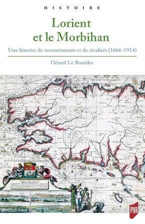 LORIENT ET LE MORBIHAN - UNE HISTOIRE DE RESSENTIMENTS ET DE RIVALITES (1666-1914)