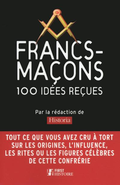 FRANCS-MACONS 100 IDEES RECUES - MYTHES ET REALITES