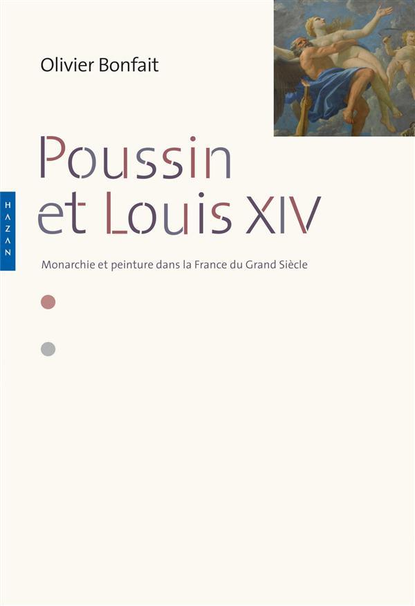 POUSSIN ET LOUIS XIV. PEINTURE ET MONARCHIE DANS LA FRANCE DU GRAND SIECLE
