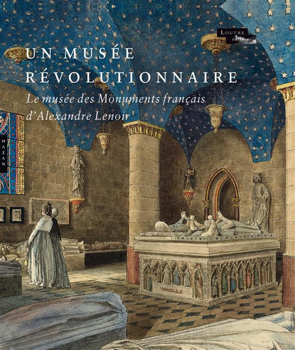 UN MUSEE REVOLUTIONNAIRE. LE MUSEE DES MONUMENTS FRANCAIS D'ALEXANDRE LENOIR