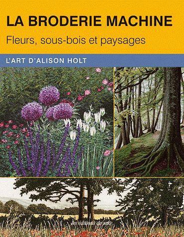 LA BRODERIE MACHINE. FLEURS, SOUS-BOIS ET PAYSAGES. L'ART D'ALISON HOLT
