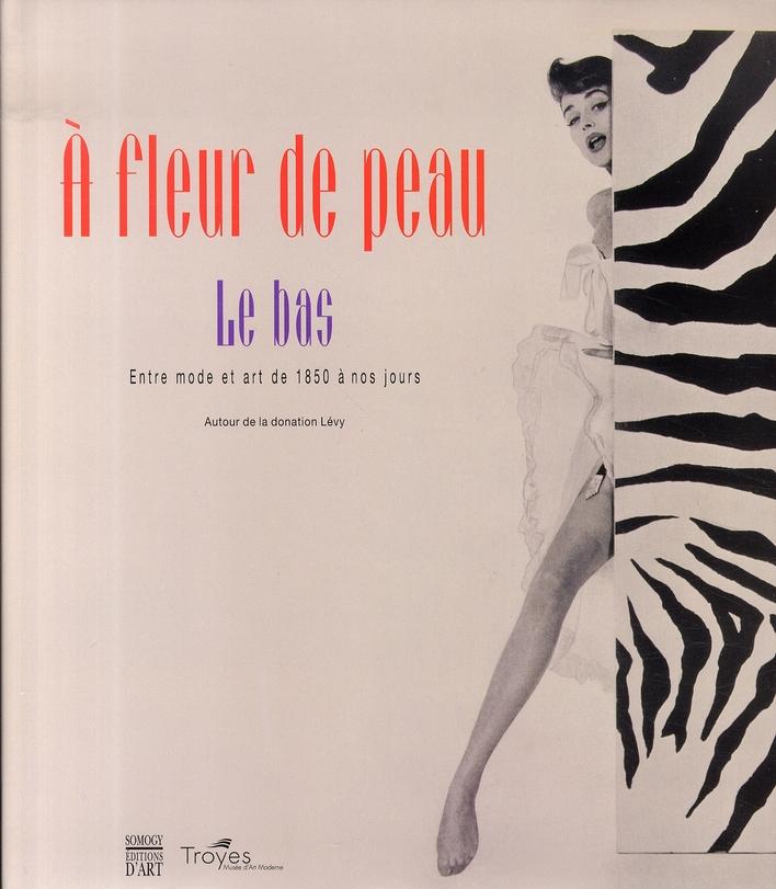 A FLEUR DE PEAU - LE BAS , ENTRE MODE ET ART DE 1850 A NOS JOURS