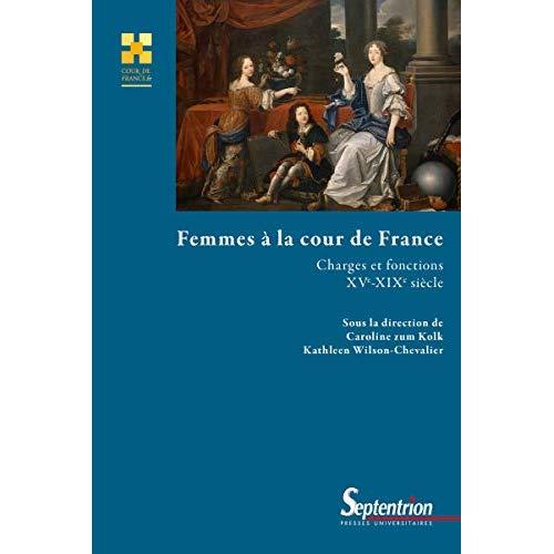 FEMMES A LA COUR DE FRANCE - CHARGES ET FONCTIONS XVE XIXE SIECLE