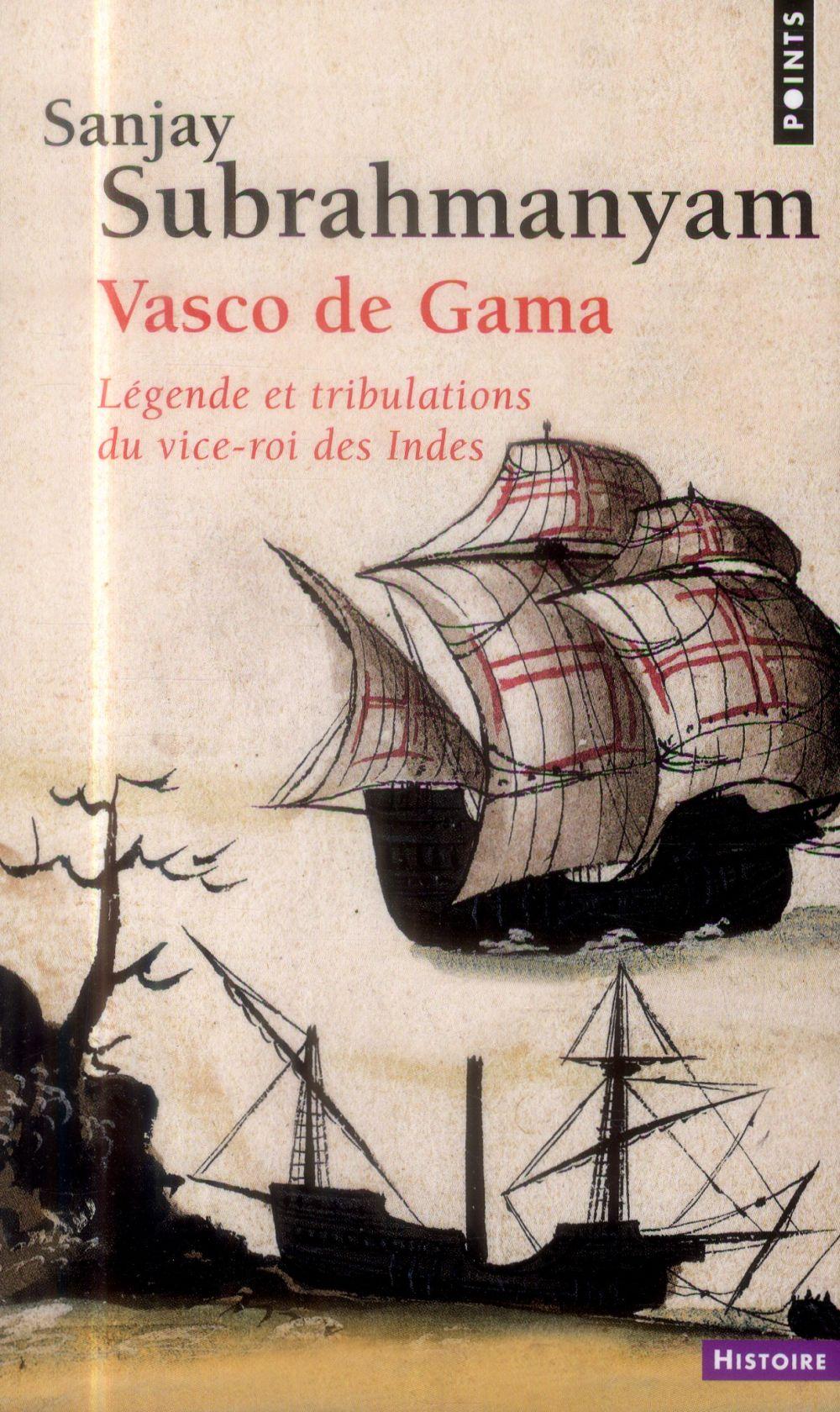 VASCO DE GAMA. LEGENDE ET TRIBULATIONS DU VICE-ROI