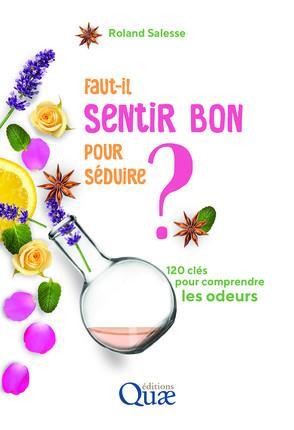FAUT IL SENTIR BON POUR SEDUIRE - 120 CLES POUR COMPRENDRE LES ODEURS