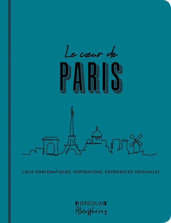 LE COEUR DE PARIS - LIEUX EMBLEMATIQUES, INSPIRATIONS, EXPERIENCES ORIGINALES