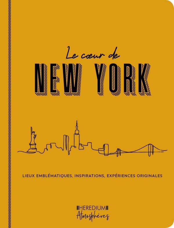 LE COEUR DE NEW YORK - LIEUX EMBLEMATIQUES, INSPIRATIONS, EXPERIENCES ORIGINALES