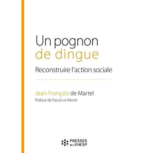 UN POGNON DE DINGUE - RECONSTRUIRE L ACTION SOCIALE  PREFACE DE PASCAL LE MERRER