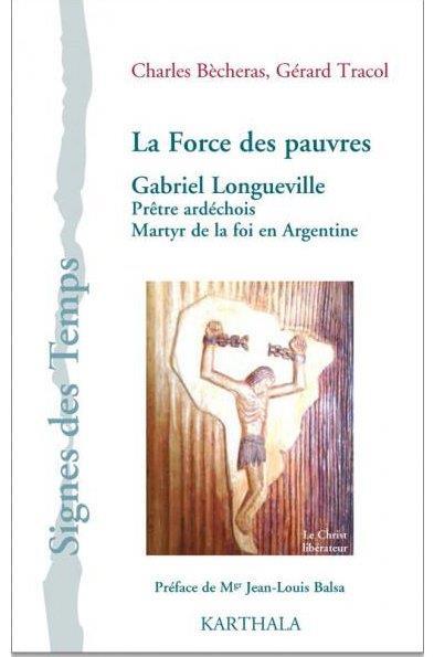 FORCE DES PAUVRES. GABRIEL LONGUEVILLE, PRETRE ARDECHOIS, MARTYR DE LA FOI EN ARGENTINE