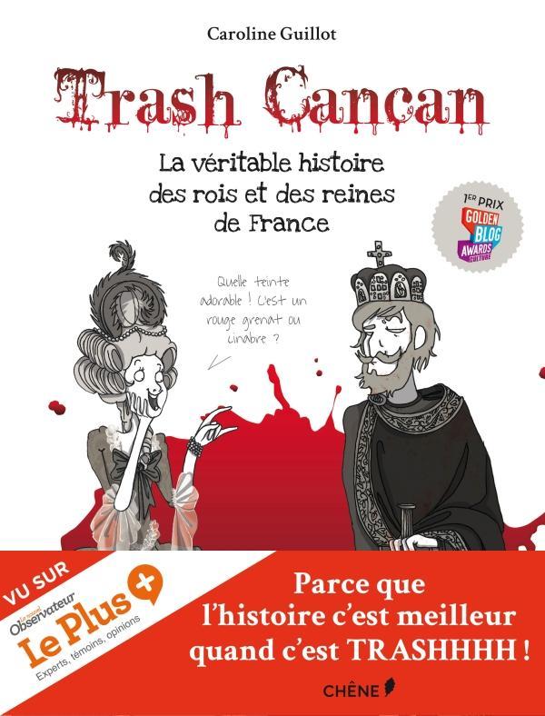 TRASH CANCAN, LA VERITABLE HISTOIRE DES ROIS ET DES REINES DE FRANCE