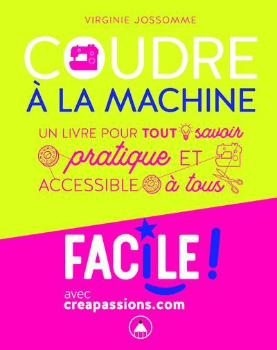 COUDRE A LA MACHINE : UN LIVRE POUR TOUT SAVOIR PRATIQUE ET ACCESSIBLE A TOUS