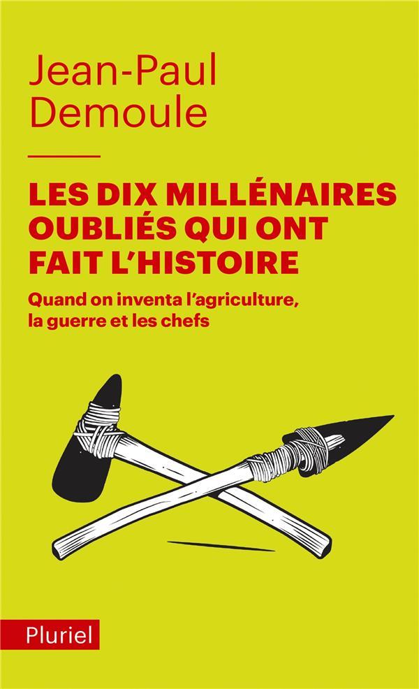 LES DIX MILLENAIRES OUBLIES QUI ONT FAIT L'HISTOIRE - QUAND ON INVENTA L'AGRICULTURE, LA GUERRE ET L