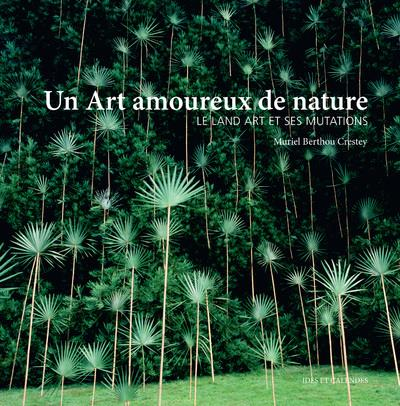 UN ART AMOUREUX DE NATURE - LE LAND ART ET SES MUTATIONS