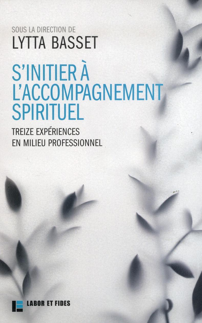 S'INITIER A L'ACCOMPAGNEMENT SPIRITUEL - 13 EXPERIENCES EN MILIEU PROFESSIONNEL