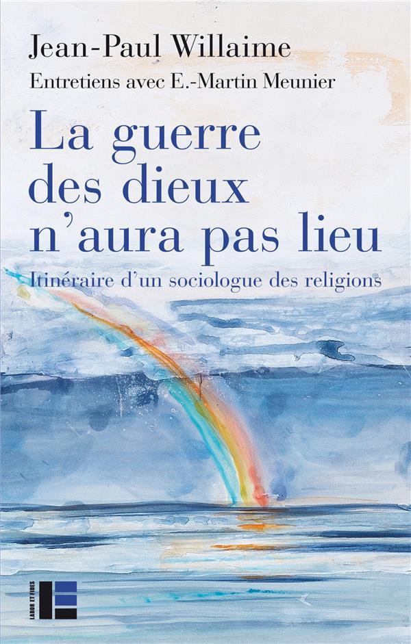 LA GUERRE DES DIEUX N'AURA PAS LIEU - ITINERAIRE D'UN SOCIOLOGUE DES RELIGIONS