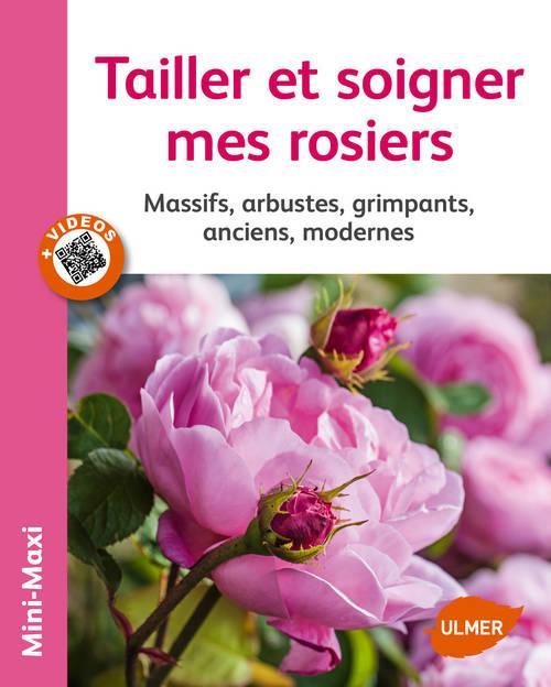 TAILLER ET SOIGNER MES ROSIERS. MASSIFS, ARBUSTES, GRIMPANTS, ANCIENS, MODERNES